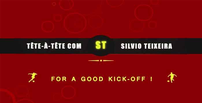 Tête-à-Tête with Silvio Teixeira: For A Good Kick-off !